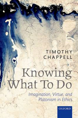 Knowing What To Do: Imagination, Virtue, and Platonism in Ethics (BOK)