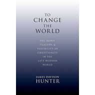 To Change the World: The Irony, Tragedy and Possibility of Christianity in the Late Modern World (BOK)