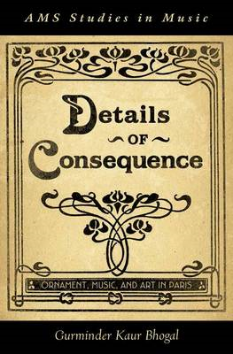 Details of Consequence: Ornament, Music, and Art in Paris (BOK)