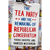 The Tea Party and the Remaking of Republican Conservatism (BOK)