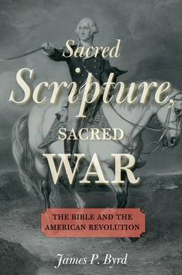 Sacred Scripture, Sacred War: The Bible and the American Revolution (BOK)
