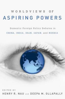 Worldviews of Aspiring Powers: Domestic Foreign Policy Debates in China, India, Iran, Japan and Russ (BOK)