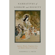 Narratives of Sorrow and Dignity: Japanese Women, Pregnancy Loss, and Modern Rituals of Grieving (BOK)