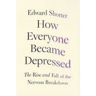 How Everyone Became Depressed: The Rise and Fall of the Nervous Breakdown (BOK)