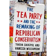 Tea Party and the Remaking of Republican Conservatism (BOK)