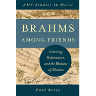 Brahms Among Friends: Listening, Performance, and the Rhetoric of Allusion (BOK)