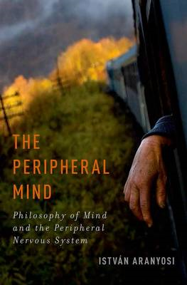 The Peripheral Mind: Philosophy of Mind and the Peripheral Nervous System (BOK)