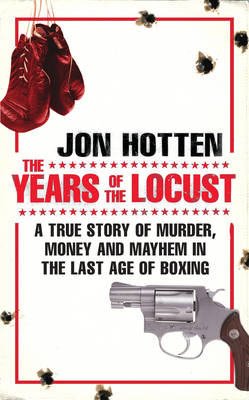 The Years of the Locust: A True Story of Murder, Money and Mayhem in the Last Age of Boxing (BOK)