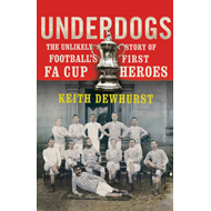 Underdogs: The Unlikely Story of Football's First FA Cup Heroes (BOK)