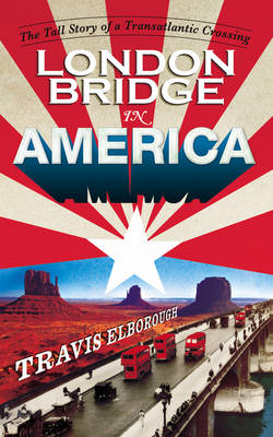 London Bridge in America: The Tall Story of a Transatlantic Crossing (BOK)