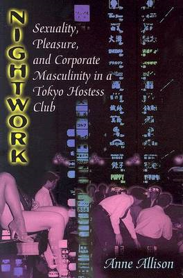Nightwork: Sexuality, Pleasure, and Corporate Masculinity in a Tokyo Hostess Club (BOK)