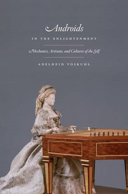Androids in the Enlightenment: Mechanics, Artisans, and Cultures of the Self (BOK)