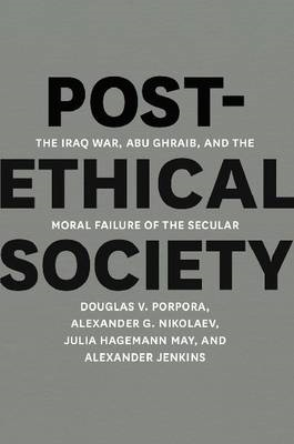 Post-ethical Society: The Iraq War, Abu Ghraib, and the Moral Failure of the Secular (BOK)