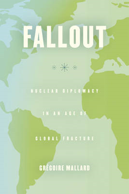Fallout: Nuclear Diplomacy in an Age of Global Fracture (BOK)
