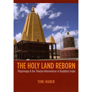 The Holy Land Reborn: Pilgrimage and the Tibetan Reinvention of Buddhist India (BOK)