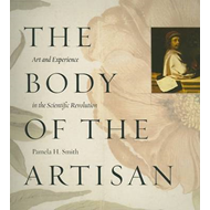 The Body of the Artisan: Art and Experience in the Scientific Revolution (BOK)