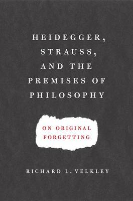Heidegger, Strauss, and the Premises of Philosophy: On Original Forgetting (BOK)
