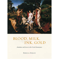 Blood, Milk, Ink, Gold: Abundance and Excess in the French Renaissance (BOK)