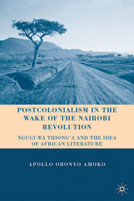 Postcolonialism in the Wake of the Nairobi Revolution: Ngugi Wa Thiong'o and the Idea of African Lit (BOK)