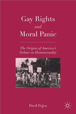 Gay Rights and Moral Panic: The Origins of America's Debate on Homosexuality (BOK)