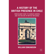 A History of the British Presence in Chile: from Bloody Mary to Charles Darwin and the Decline of Br (BOK)