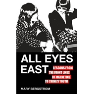 All Eyes East: Lessons from the Front Lines of Marketing to China's Youth (BOK)