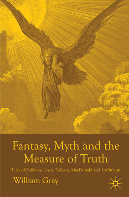 Fantasy, Myth and the Measure of Truth: Tales of Pullman, Lewis, Tolkien, MacDonald and Hoffmann (BOK)