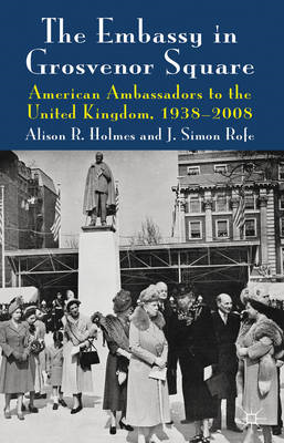 The Embassy in Grosvenor Square: American Ambassadors to the United Kingdom, 1938-2008 (BOK)