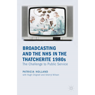 Broadcasting and the NHS in the Thatcherite 1980s: The Challenge to Public Service (BOK)