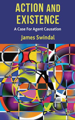 Action and Existence: A Case for Agent Causation (BOK)