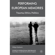 Performing European Memories: Trauma, Ethics, Politics (BOK)