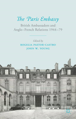The Paris Embassy: British Ambassadors and Anglo-French Relations 1944-79 (BOK)