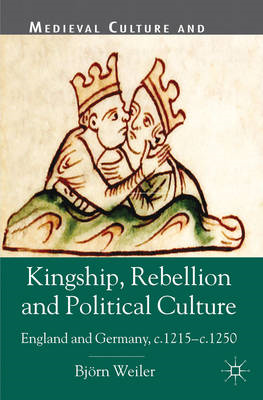Kingship, Rebellion and Political Culture: England and Germany, C.1215 - C.1250 (BOK)