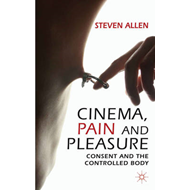 Cinema, Pain and Pleasure: Consent and the Controlled Body (BOK)
