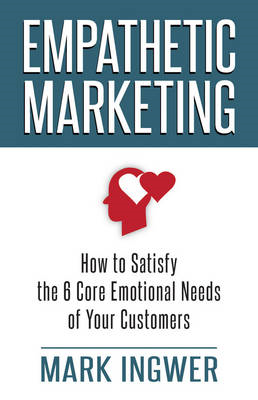 Empathetic Marketing: How to Satisfy the 6 Core Emotional Needs of Your Customers (BOK)