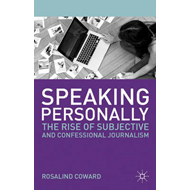 Speaking Personally: The Rise of Subjective and Confessional Journalism (BOK)