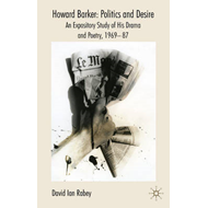 Howard Barker: Politics and Desire: An Expository Study of His Drama and Poetry, 1969-87 (BOK)