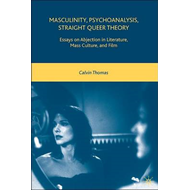 Masculinity, Psychoanalysis, Straight Queer Theory: Essays on Abjection in Literature, Mass Culture, (BOK)