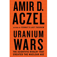 Uranium Wars: The Scientific Rivalry That Created the Nuclear Age (BOK)
