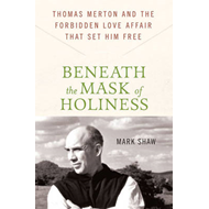 Beneath the Mask of Holiness: Thomas Merton and the Forbidden Love Affair That Set Him Free (BOK)