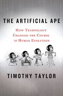 The Artificial Ape: How Technology Changed the Course of Human Evolution (BOK)