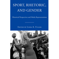 Sport, Rhetoric, and Gender: Historical Perspectives and Media Representations (BOK)