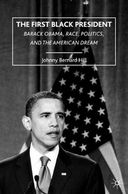 The First Black President: Barack Obama, Race, Politics, and the American Dream (BOK)