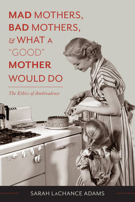 "Mad Mothers, Bad Mothers, and What a ""Good"" Mother Would Do: The Ethics of Ambivalence (BOK)"
