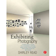 Exhibiting Photography: A Practical Guide to Choosing a Space, Displaying Your Work, and Everything (BOK)