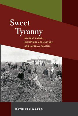 Sweet Tyranny: Migrant Labor, Industrial Agriculture, and Imperial Politics (BOK)