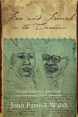 Free and French in the Caribbean: Toussaint Louverture, Aime Cesaire, and Narratives of Loyal Opposi (BOK)