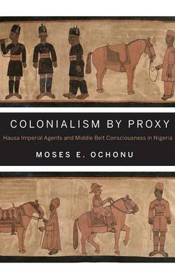 Colonialism by Proxy: Hausa Imperial Agents and Middle Belt Consciousness in Nigeria (BOK)