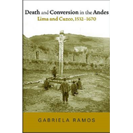 Death and Conversion in the Andes: Lima and Cuzco, 1532-1670 (BOK)