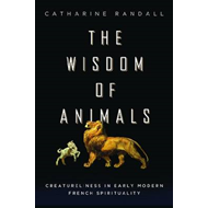 The Wisdom of Animals: Creatureliness in Early Modern French Spirituality (BOK)